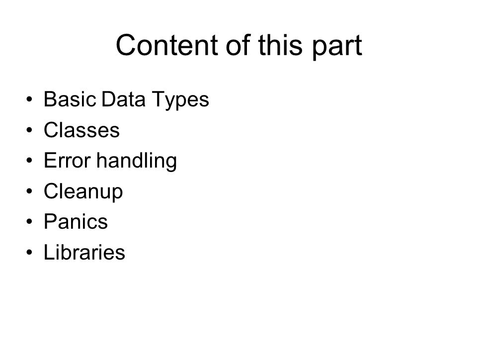 Content of this part Basic Data Types Classes Error handling Cleanup Panics Libraries