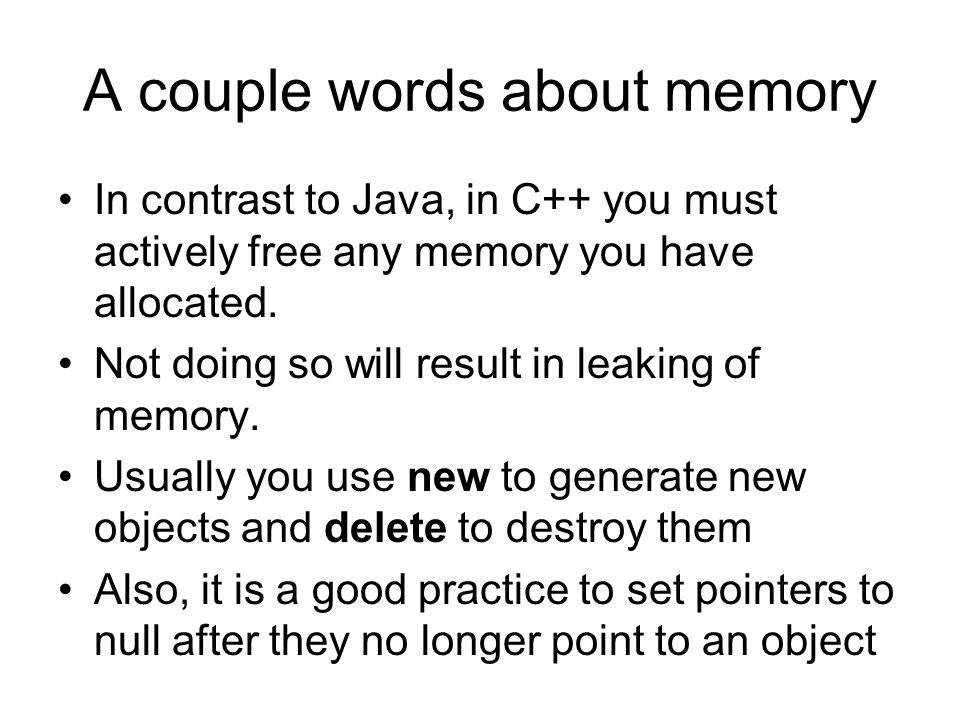 A couple words about memory In contrast to Java, in C++ you must actively free any memory you have allocated. Not doing so will result in leaking of m