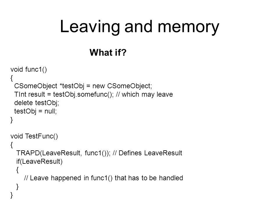 Leaving and memory void func1() { CSomeObject *testObj = new CSomeObject; TInt result = testObj.somefunc(); // which may leave delete testObj; testObj = null; } void TestFunc() { TRAPD(LeaveResult, func1()); // Defines LeaveResult if(LeaveResult) { // Leave happened in func1() that has to be handled } What if