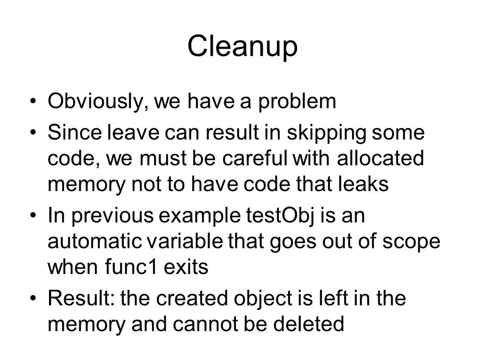 Cleanup Obviously, we have a problem Since leave can result in skipping some code, we must be careful with allocated memory not to have code that leak