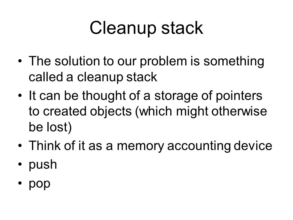 Cleanup stack The solution to our problem is something called a cleanup stack It can be thought of a storage of pointers to created objects (which might otherwise be lost) Think of it as a memory accounting device push pop