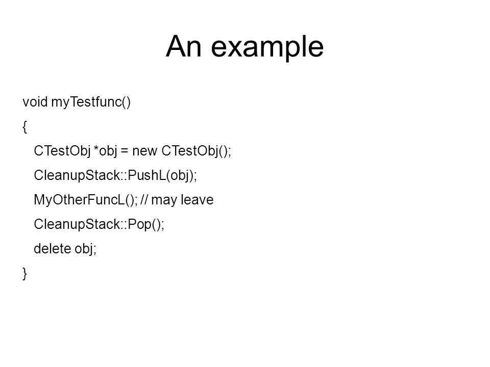 An example void myTestfunc() { CTestObj *obj = new CTestObj(); CleanupStack::PushL(obj); MyOtherFuncL(); // may leave CleanupStack::Pop(); delete obj;