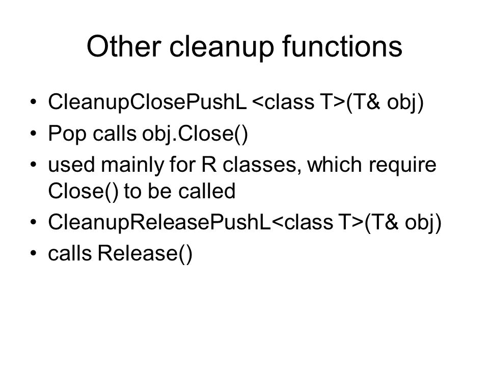 Other cleanup functions CleanupClosePushL (T& obj) Pop calls obj.Close() used mainly for R classes, which require Close() to be called CleanupReleaseP
