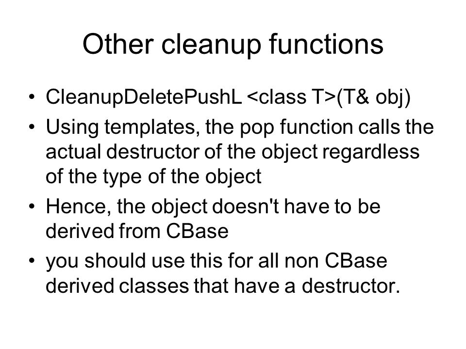 Other cleanup functions CleanupDeletePushL (T& obj) Using templates, the pop function calls the actual destructor of the object regardless of the type of the object Hence, the object doesn t have to be derived from CBase you should use this for all non CBase derived classes that have a destructor.
