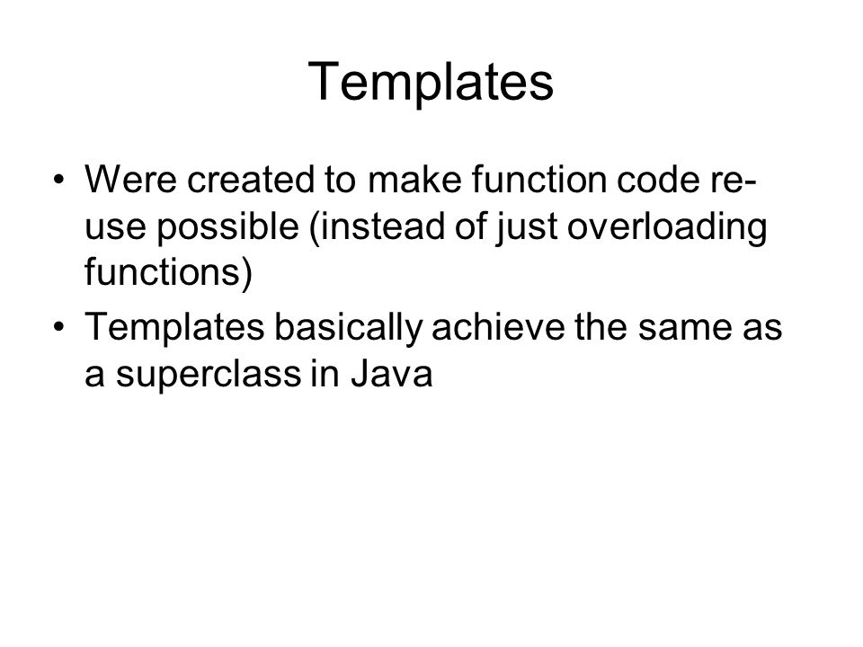 Templates Were created to make function code re- use possible (instead of just overloading functions) Templates basically achieve the same as a superc