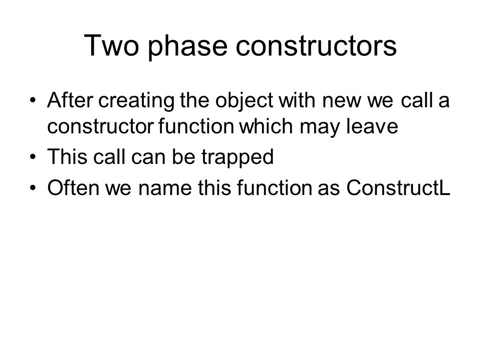 Two phase constructors After creating the object with new we call a constructor function which may leave This call can be trapped Often we name this function as ConstructL