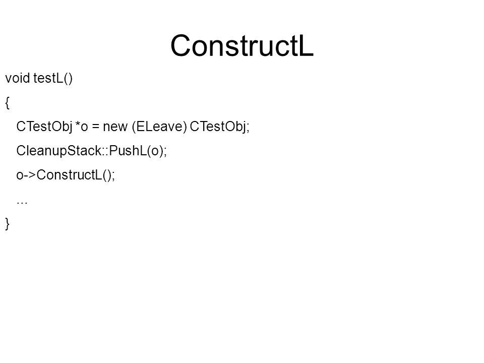 ConstructL void testL() { CTestObj *o = new (ELeave) CTestObj; CleanupStack::PushL(o); o->ConstructL();...