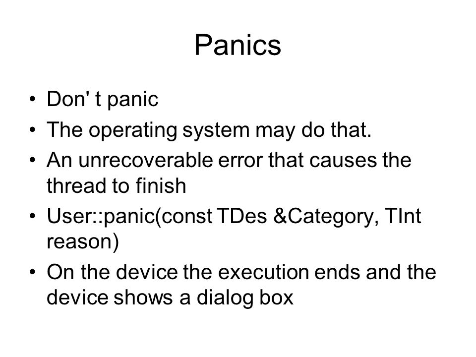 Panics Don' t panic The operating system may do that. An unrecoverable error that causes the thread to finish User::panic(const TDes &Category, TInt r