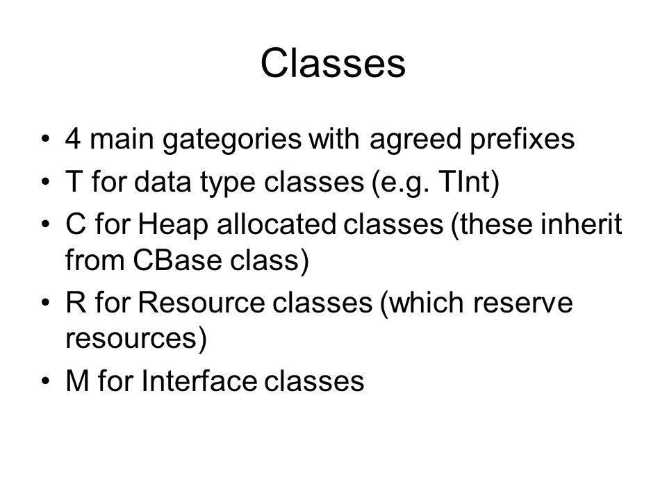 Classes 4 main gategories with agreed prefixes T for data type classes (e.g. TInt) C for Heap allocated classes (these inherit from CBase class) R for