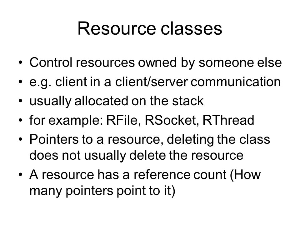 Resource classes Control resources owned by someone else e.g. client in a client/server communication usually allocated on the stack for example: RFil