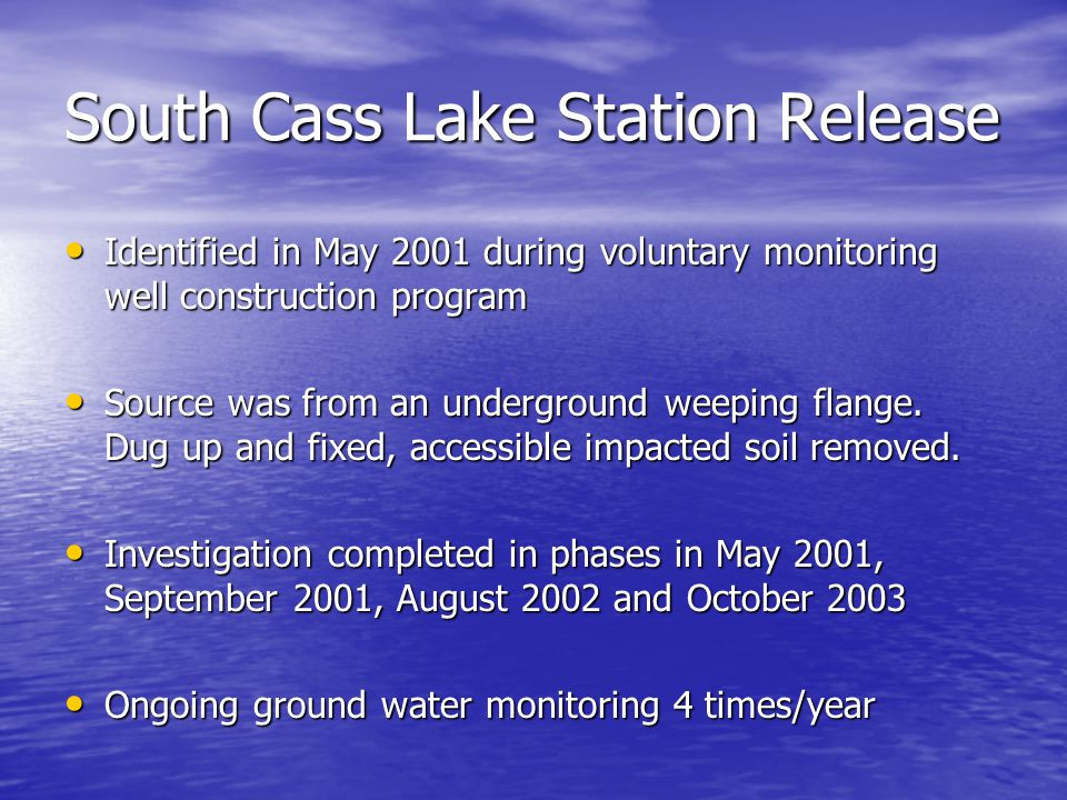 South Cass Lake Station Release Identified in May 2001 during voluntary monitoring well construction program Identified in May 2001 during voluntary monitoring well construction program Source was from an underground weeping flange.