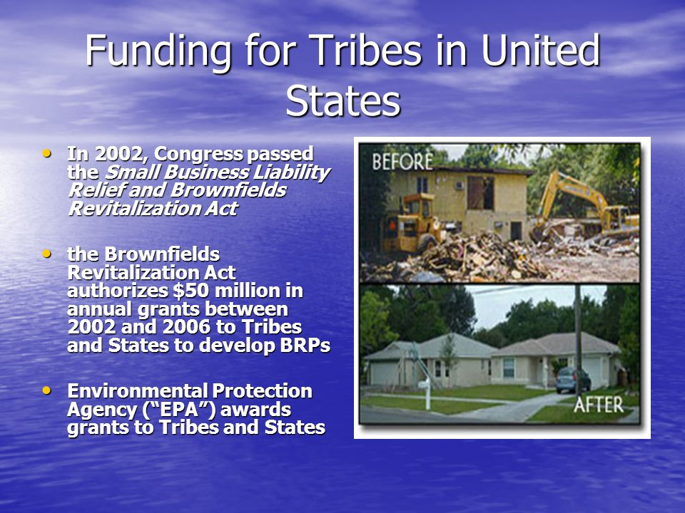 Funding for Tribes in United States In 2002, Congress passed the Small Business Liability Relief and Brownfields Revitalization Act In 2002, Congress passed the Small Business Liability Relief and Brownfields Revitalization Act the Brownfields Revitalization Act authorizes $50 million in annual grants between 2002 and 2006 to Tribes and States to develop BRPs the Brownfields Revitalization Act authorizes $50 million in annual grants between 2002 and 2006 to Tribes and States to develop BRPs Environmental Protection Agency ( EPA ) awards grants to Tribes and States Environmental Protection Agency ( EPA ) awards grants to Tribes and States