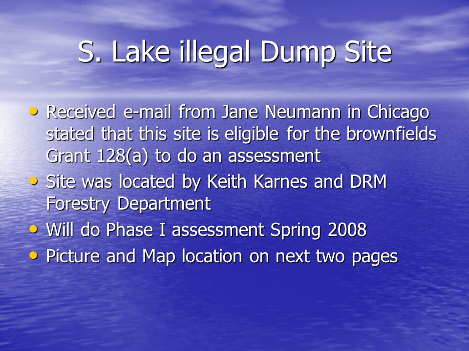 S. Lake illegal Dump Site Received e-mail from Jane Neumann in Chicago stated that this site is eligible for the brownfields Grant 128(a) to do an ass