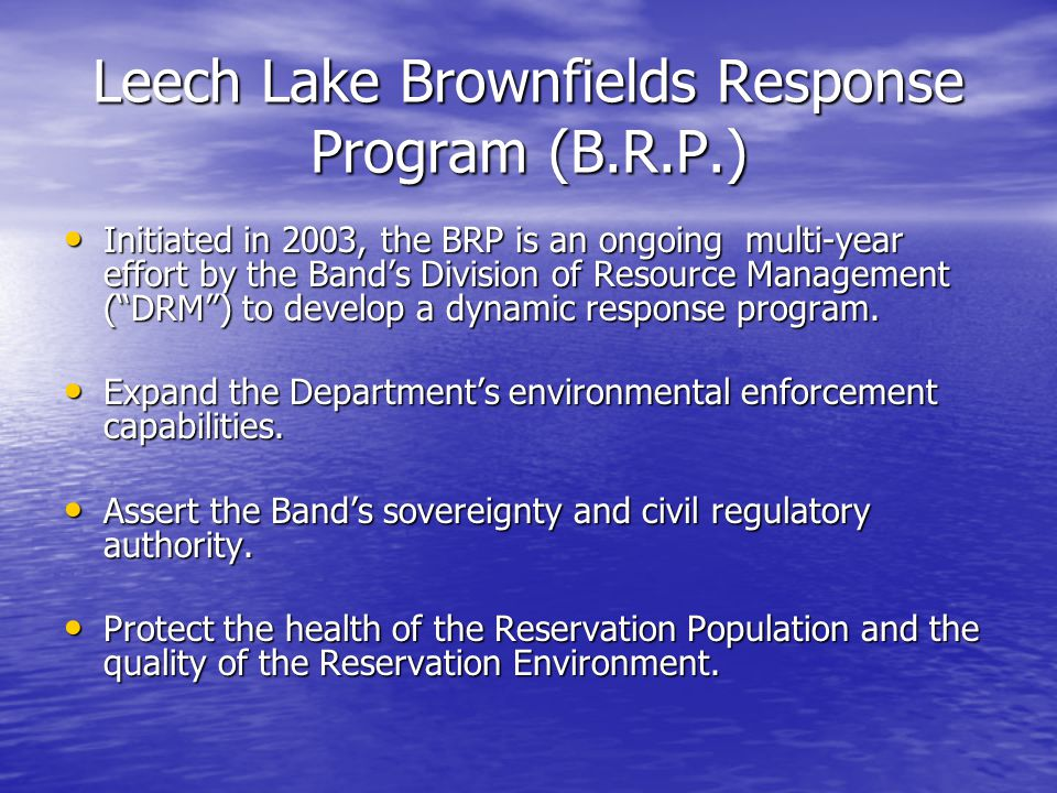 Leech Lake Brownfields Response Program (B.R.P.) Initiated in 2003, the BRP is an ongoing multi-year effort by the Band's Division of Resource Management ( DRM ) to develop a dynamic response program.