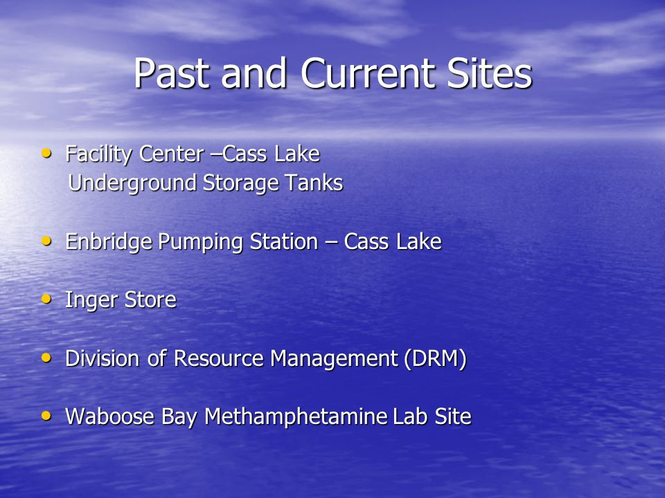 Past and Current Sites Facility Center –Cass Lake Facility Center –Cass Lake Underground Storage Tanks Underground Storage Tanks Enbridge Pumping Station – Cass Lake Enbridge Pumping Station – Cass Lake Inger Store Inger Store Division of Resource Management (DRM) Division of Resource Management (DRM) Waboose Bay Methamphetamine Lab Site Waboose Bay Methamphetamine Lab Site