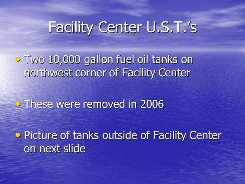 Facility Center U.S.T.'s Two 10,000 gallon fuel oil tanks on northwest corner of Facility Center Two 10,000 gallon fuel oil tanks on northwest corner of Facility Center These were removed in 2006 These were removed in 2006 Picture of tanks outside of Facility Center on next slide Picture of tanks outside of Facility Center on next slide