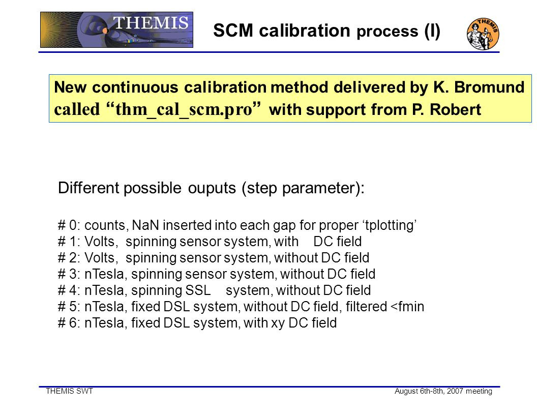 "THEMIS SWT August 6th-8th, 2007 meeting SCM calibration process (I) New continuous calibration method delivered by K. Bromund called "" thm_cal_scm.pro"