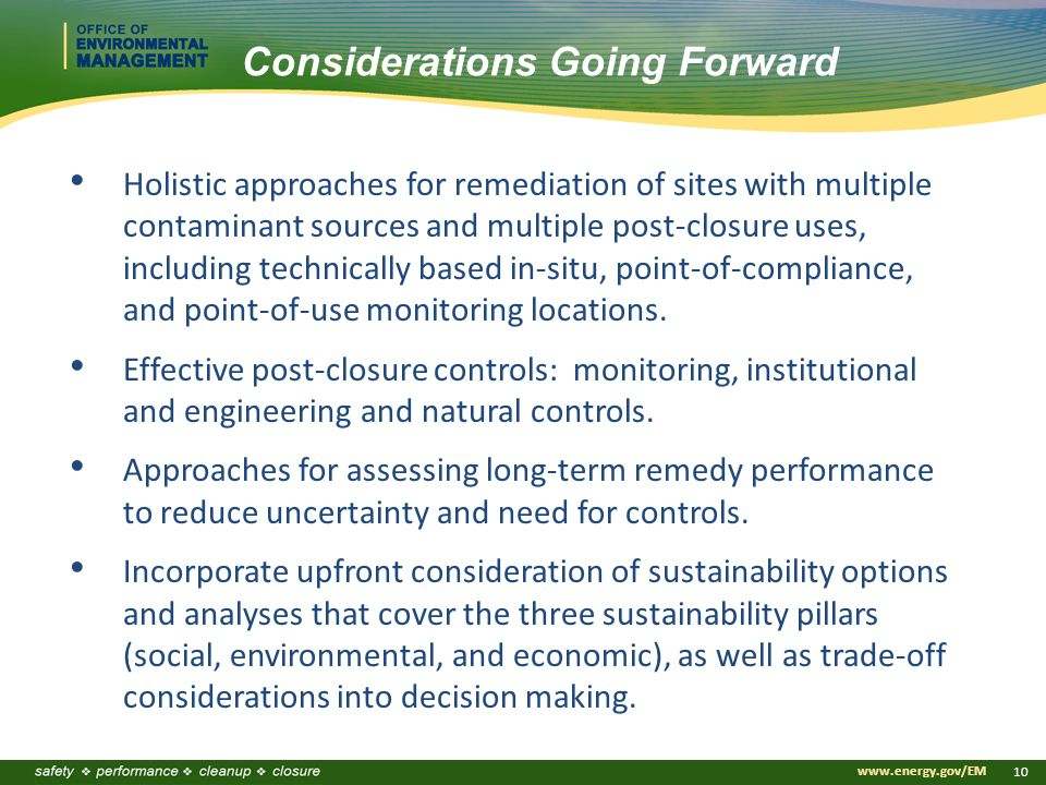 www.energy.gov/EM 10 Considerations Going Forward Holistic approaches for remediation of sites with multiple contaminant sources and multiple post-closure uses, including technically based in-situ, point-of-compliance, and point-of-use monitoring locations.