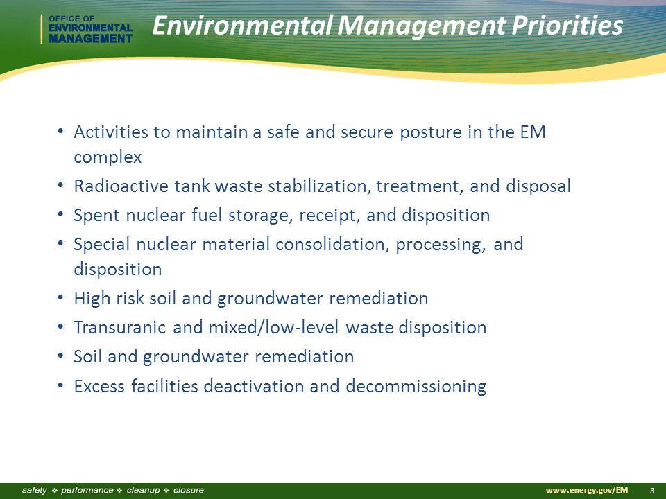 www.energy.gov/EM 3 Environmental Management Priorities Activities to maintain a safe and secure posture in the EM complex Radioactive tank waste stabilization, treatment, and disposal Spent nuclear fuel storage, receipt, and disposition Special nuclear material consolidation, processing, and disposition High risk soil and groundwater remediation Transuranic and mixed/low-level waste disposition Soil and groundwater remediation Excess facilities deactivation and decommissioning