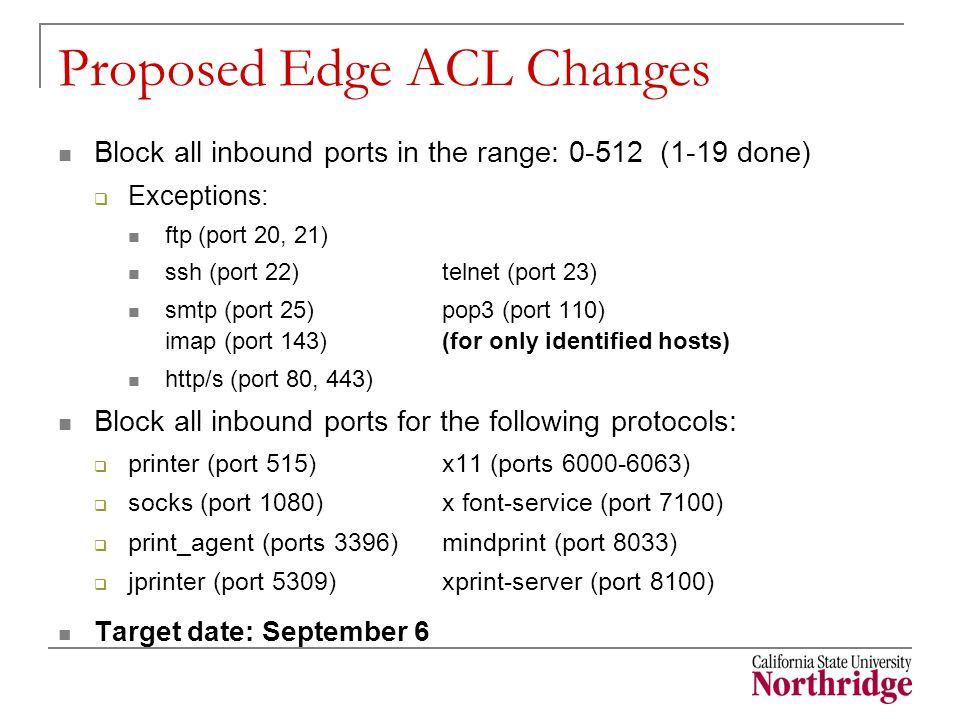 Proposed Edge ACL Changes Block all inbound ports in the range: 0-512 (1-19 done)  Exceptions: ftp (port 20, 21) ssh (port 22)telnet (port 23) smtp (port 25)pop3 (port 110) imap (port 143) (for only identified hosts) http/s (port 80, 443) Block all inbound ports for the following protocols:  printer (port 515)x11 (ports 6000-6063)  socks (port 1080) x font-service (port 7100)  print_agent (ports 3396) mindprint (port 8033)  jprinter (port 5309)xprint-server (port 8100) Target date: September 6