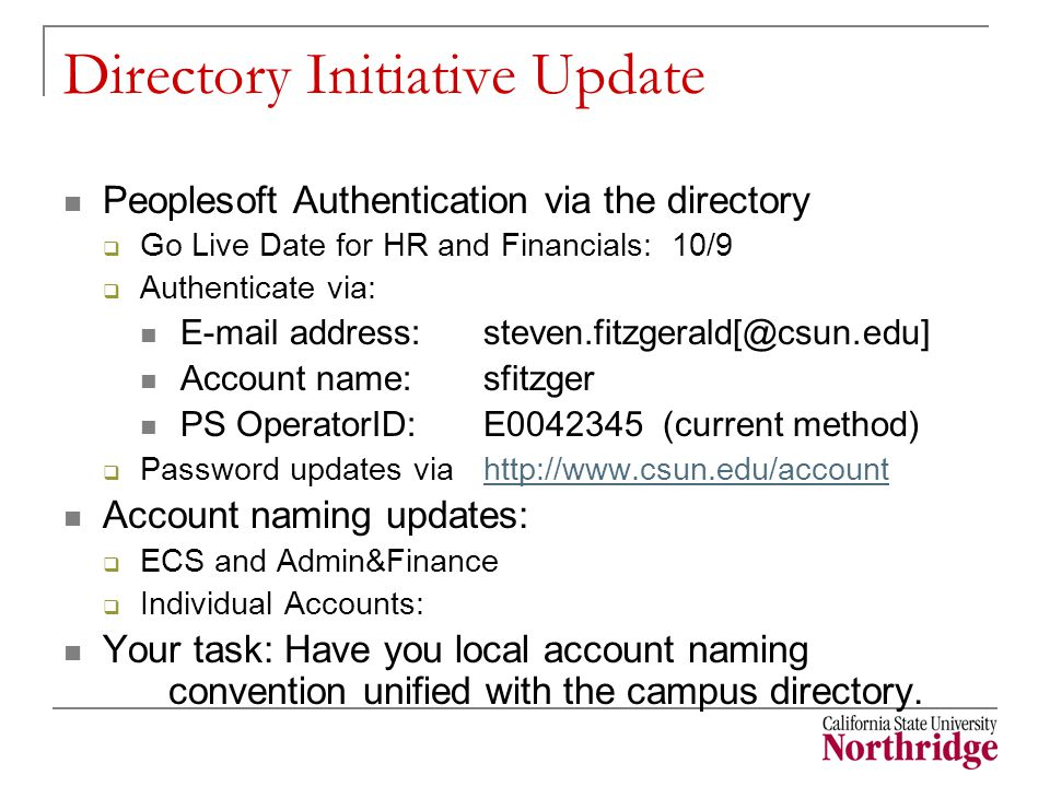 Directory Initiative Update Peoplesoft Authentication via the directory  Go Live Date for HR and Financials: 10/9  Authenticate via: E-mail address:steven.fitzgerald[@csun.edu] Account name:sfitzger PS OperatorID:E0042345 (current method)  Password updates via http://www.csun.edu/accounthttp://www.csun.edu/account Account naming updates:  ECS and Admin&Finance  Individual Accounts: Your task: Have you local account naming convention unified with the campus directory.