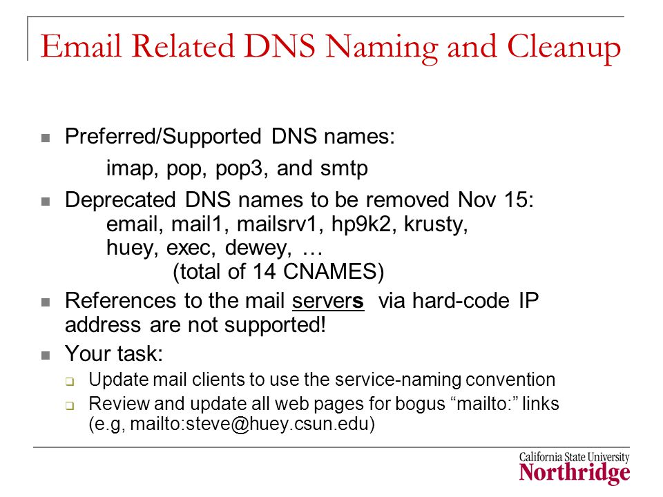 Email Related DNS Naming and Cleanup Preferred/Supported DNS names: imap, pop, pop3, and smtp Deprecated DNS names to be removed Nov 15: email, mail1, mailsrv1, hp9k2, krusty, huey, exec, dewey, … (total of 14 CNAMES) References to the mail servers via hard-code IP address are not supported.