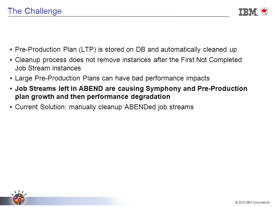 © 2013 IBM Corporation The Challenge Pre-Production Plan (LTP) is stored on DB and automatically cleaned up Cleanup process does not remove instances after the First Not Completed Job Stream instances Large Pre-Production Plans can have bad performance impacts Job Streams left in ABEND are causing Symphony and Pre-Production plan growth and then performance degradation Current Solution: manually cleanup ABENDed job streams