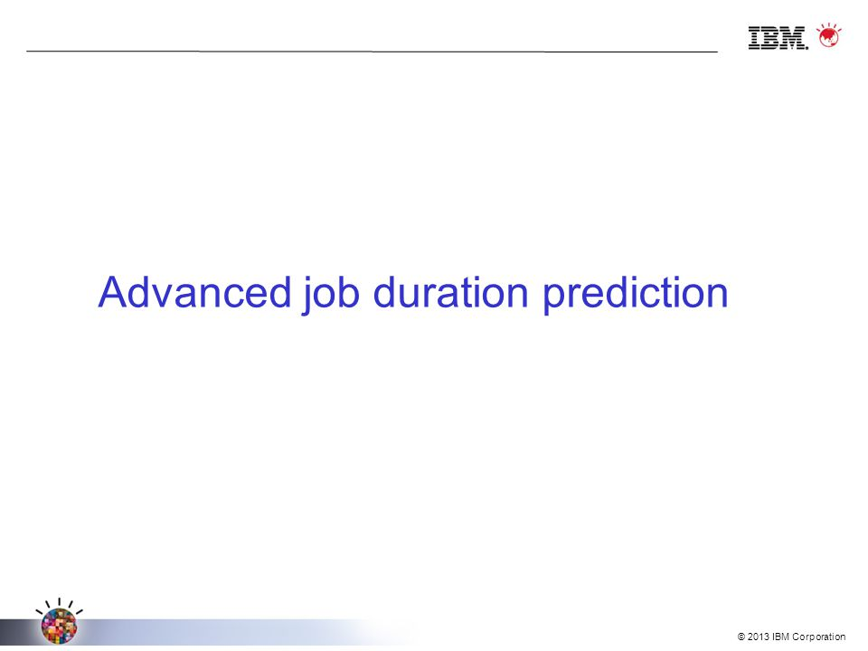 © 2013 IBM Corporation Advanced job duration prediction