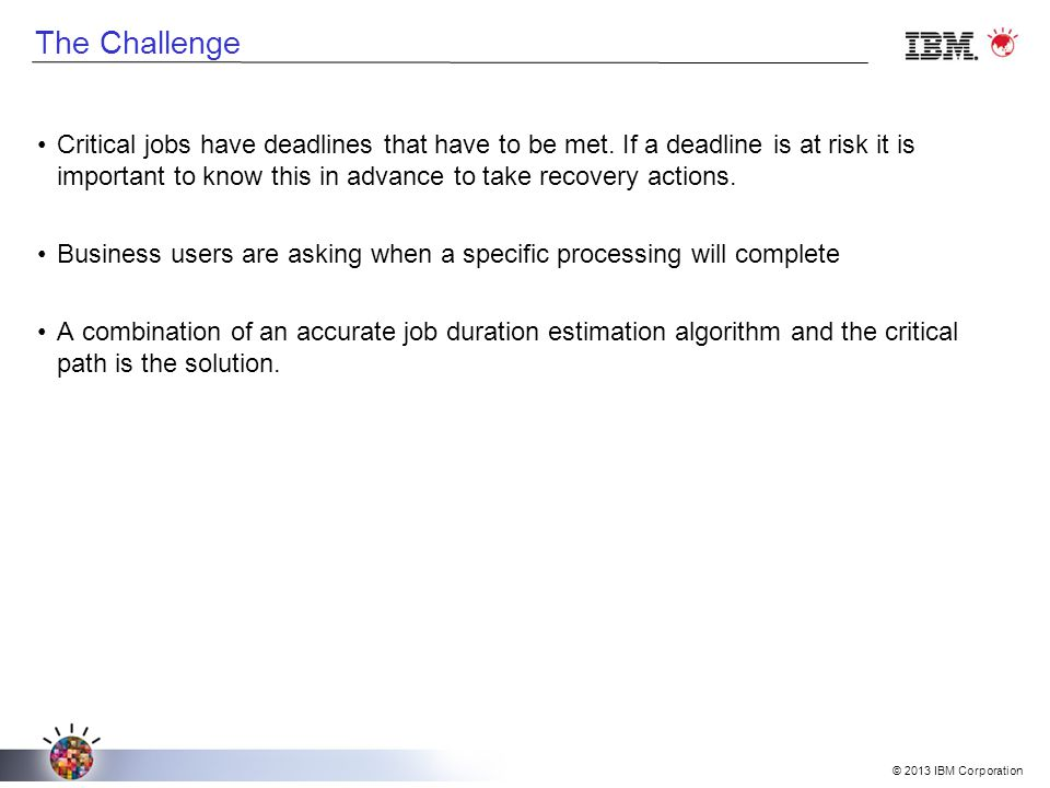 © 2013 IBM Corporation The Challenge Critical jobs have deadlines that have to be met.