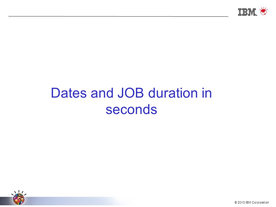 © 2013 IBM Corporation Dates and JOB duration in seconds