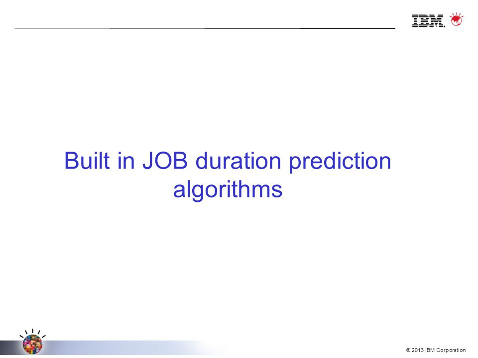 © 2013 IBM Corporation Built in JOB duration prediction algorithms