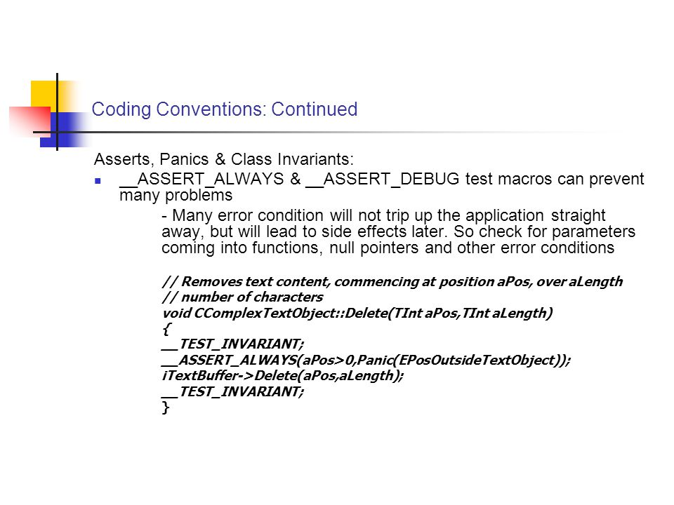 Coding Conventions: Continued Asserts, Panics & Class Invariants: __ASSERT_ALWAYS & __ASSERT_DEBUG test macros can prevent many problems - Many error condition will not trip up the application straight away, but will lead to side effects later.
