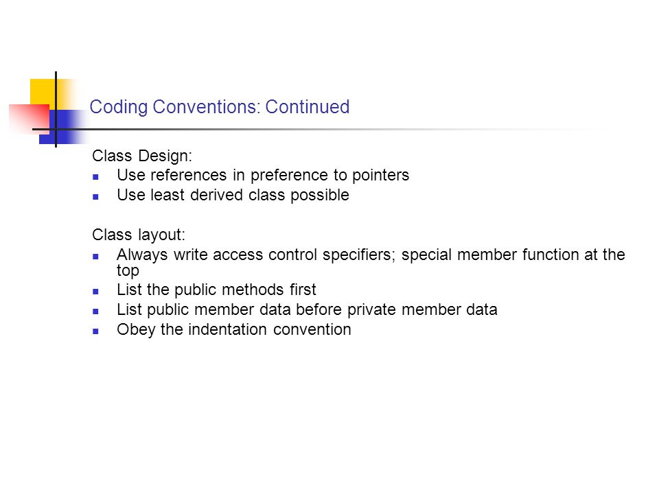 Coding Conventions: Continued Class Design: Use references in preference to pointers Use least derived class possible Class layout: Always write access control specifiers; special member function at the top List the public methods first List public member data before private member data Obey the indentation convention