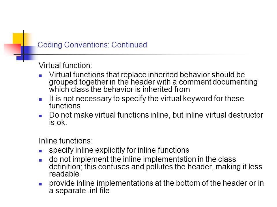 Coding Conventions: Continued Virtual function: Virtual functions that replace inherited behavior should be grouped together in the header with a comment documenting which class the behavior is inherited from It is not necessary to specify the virtual keyword for these functions Do not make virtual functions inline, but inline virtual destructor is ok.