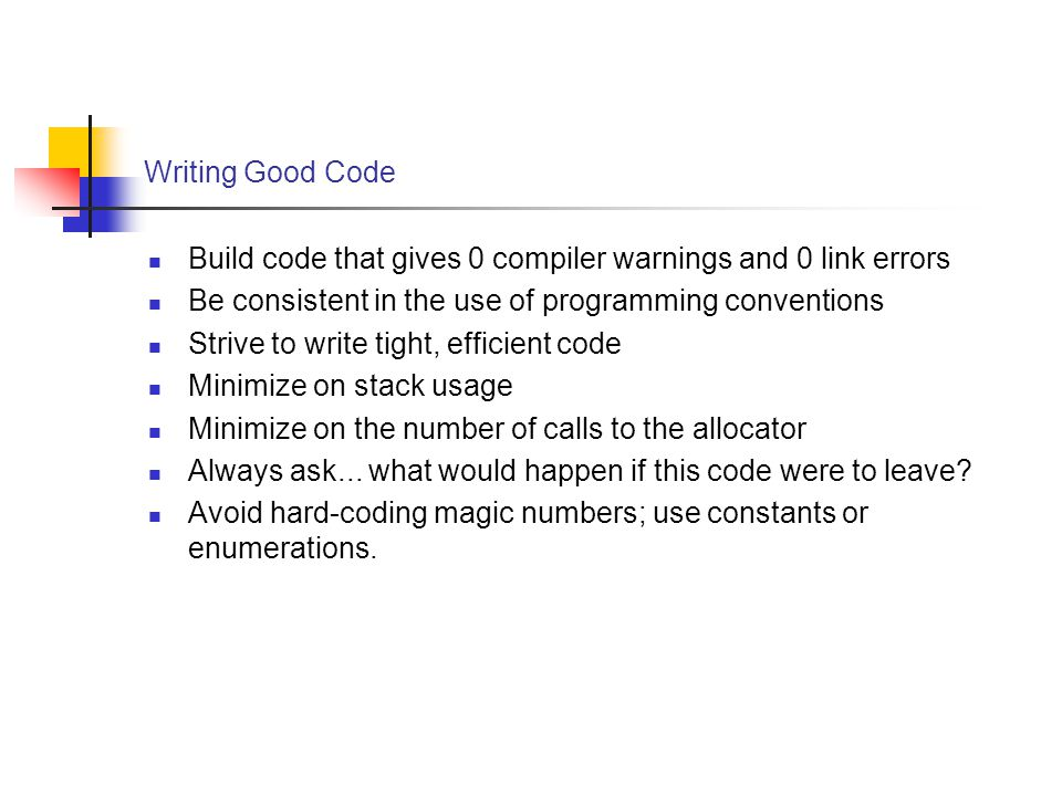 Writing Good Code Build code that gives 0 compiler warnings and 0 link errors Be consistent in the use of programming conventions Strive to write tight, efficient code Minimize on stack usage Minimize on the number of calls to the allocator Always ask...