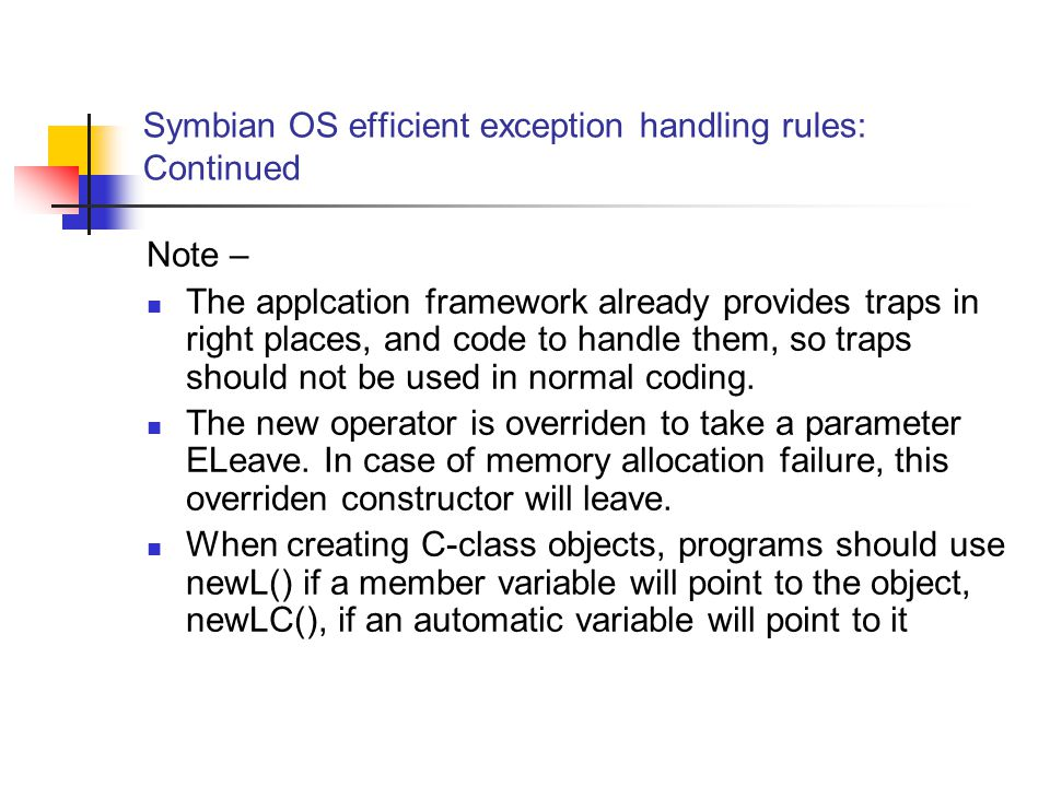 Symbian OS efficient exception handling rules: Continued Note – The applcation framework already provides traps in right places, and code to handle them, so traps should not be used in normal coding.