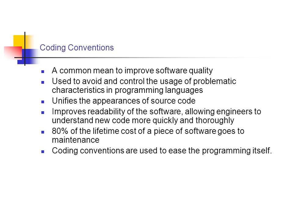 Coding Conventions A common mean to improve software quality Used to avoid and control the usage of problematic characteristics in programming languages Unifies the appearances of source code Improves readability of the software, allowing engineers to understand new code more quickly and thoroughly 80% of the lifetime cost of a piece of software goes to maintenance Coding conventions are used to ease the programming itself.