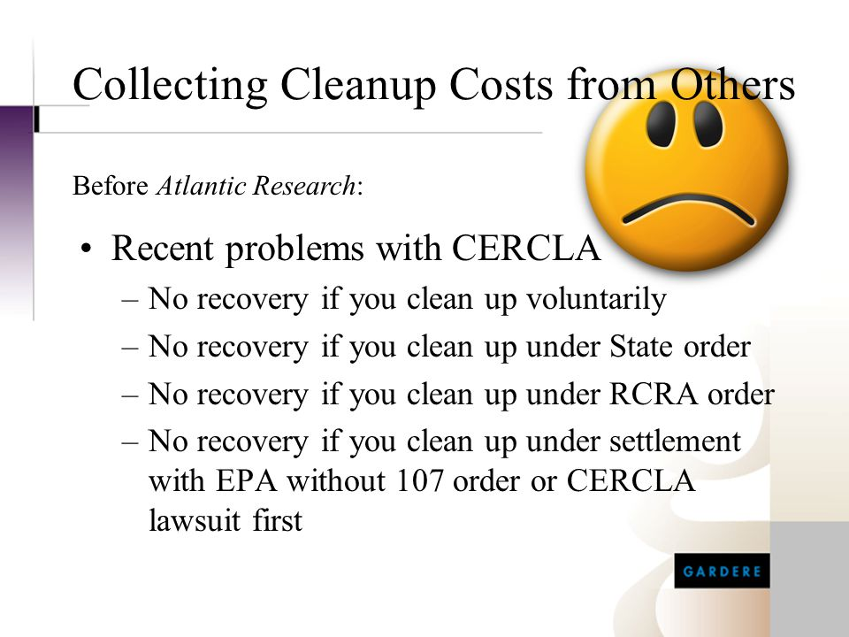 Collecting Cleanup Costs from Others Recent problems with CERCLA –No recovery if you clean up voluntarily –No recovery if you clean up under State ord