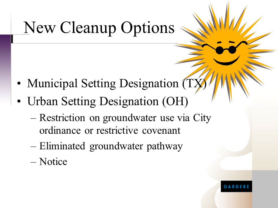 New Cleanup Options Municipal Setting Designation (TX) Urban Setting Designation (OH) –Restriction on groundwater use via City ordinance or restrictiv