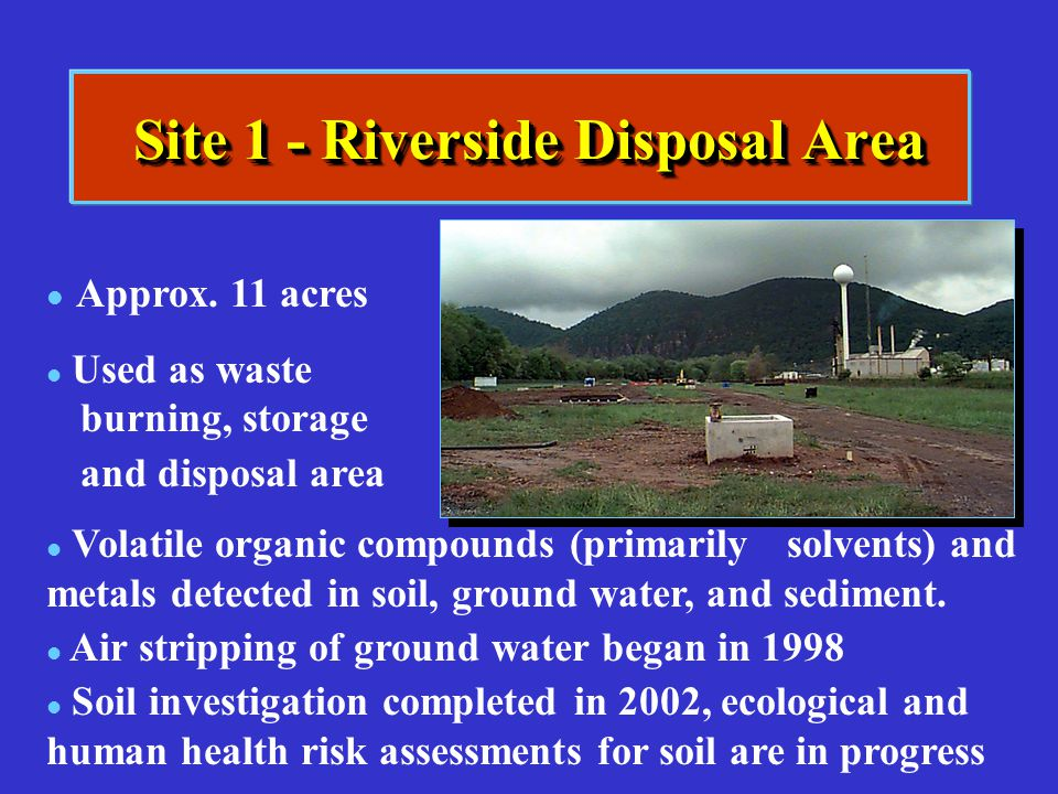 Site 1 - Riverside Disposal Area l l Approx. 11 acres l l Used as waste burning, storage and disposal area l l Volatile organic compounds (primarilyso