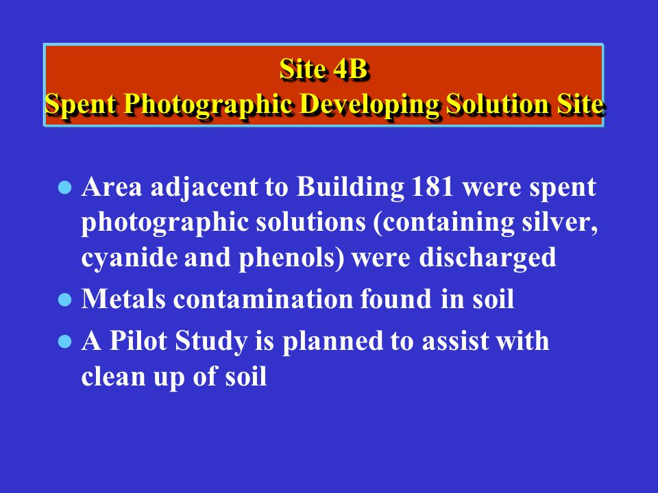Site 4B Spent Photographic Developing Solution Site Area adjacent to Building 181 were spent photographic solutions (containing silver, cyanide and ph