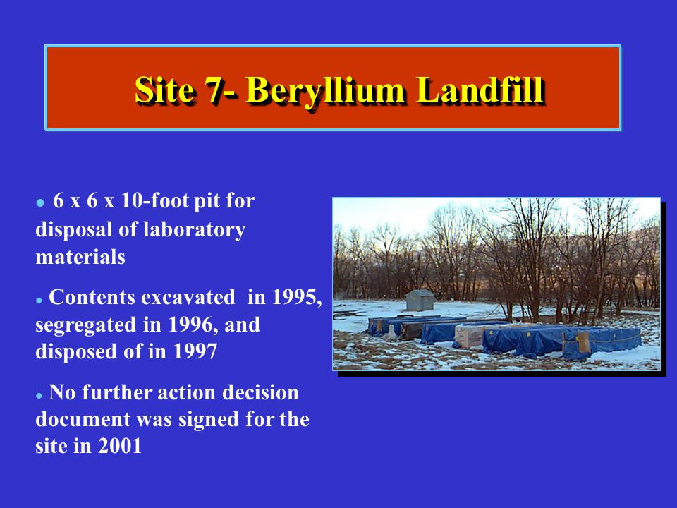 Site 7- Beryllium Landfill l l 6 x 6 x 10-foot pit for disposal of laboratory materials l l Contents excavated in 1995, segregated in 1996, and dispos