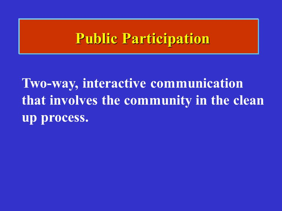 Public Participation Two-way, interactive communication that involves the community in the clean up process.