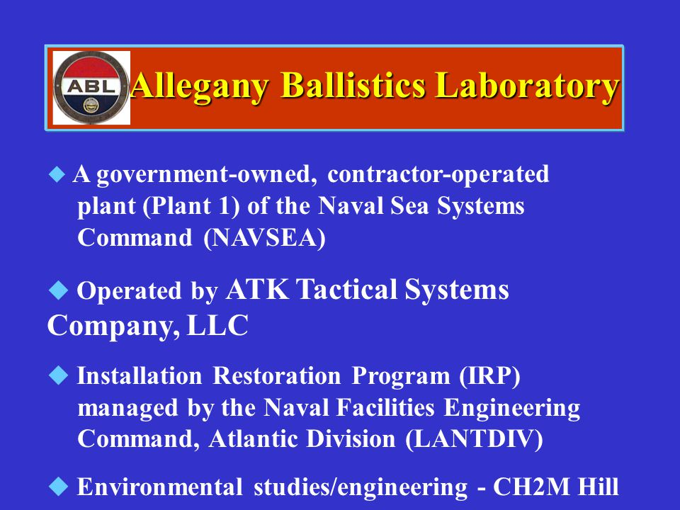 Allegany Ballistics Laboratory   A government-owned, contractor-operated plant (Plant 1) of the Naval Sea Systems Command (NAVSEA)   Operated by A