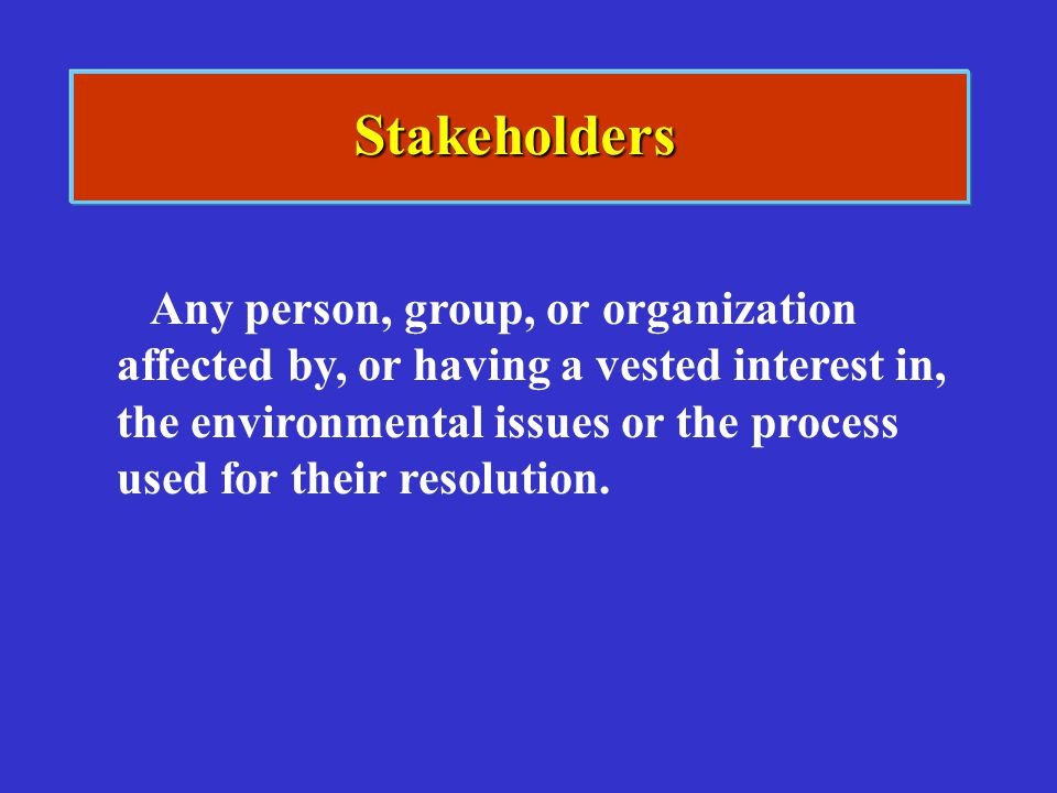 Stakeholders Any person, group, or organization affected by, or having a vested interest in, the environmental issues or the process used for their re