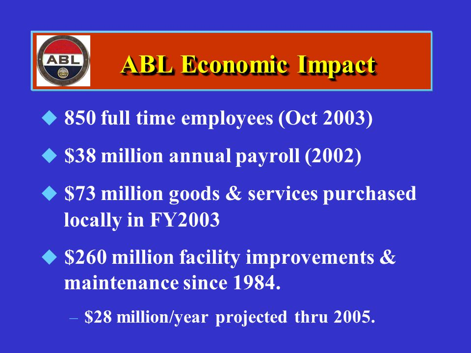 ABL Economic Impact  850 full time employees (Oct 2003)  $38 million annual payroll (2002)  $73 million goods & services purchased locally in FY200