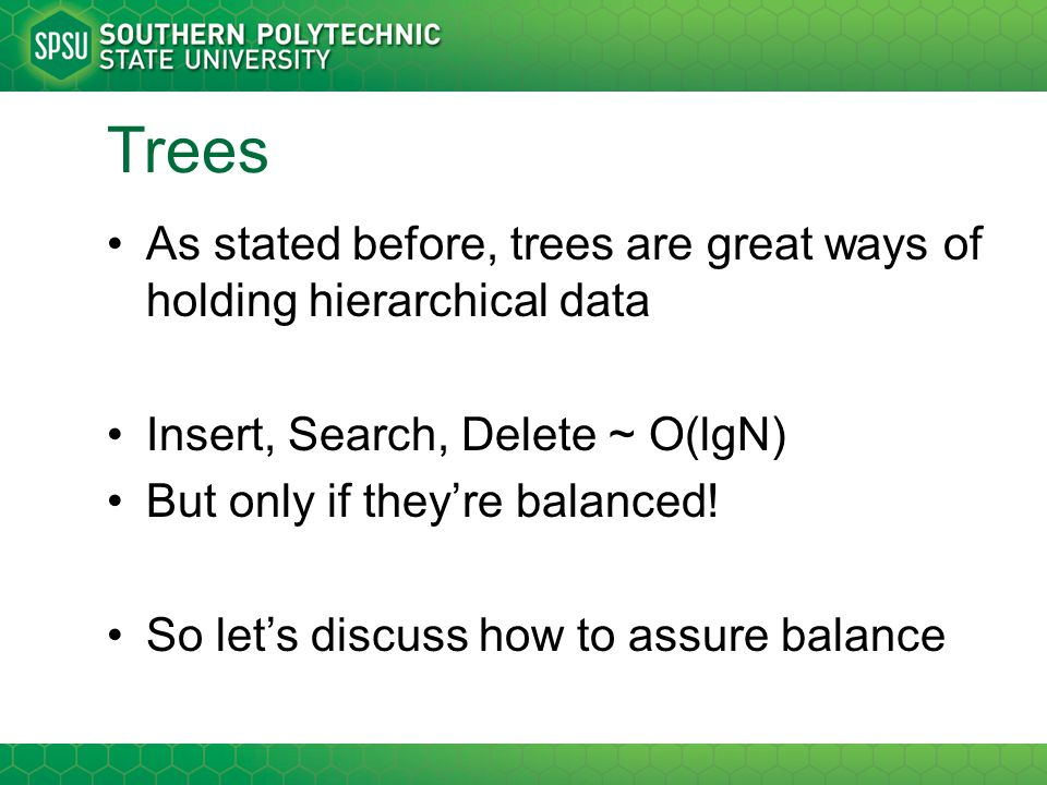 Trees As stated before, trees are great ways of holding hierarchical data Insert, Search, Delete ~ O(lgN) But only if they're balanced! So let's discu