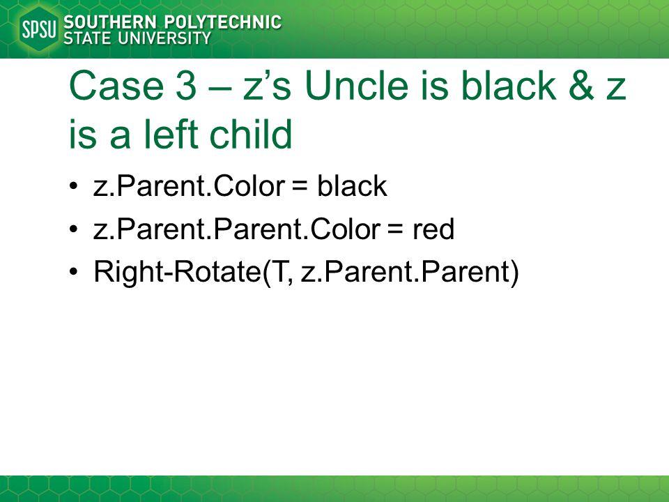 Case 3 – z's Uncle is black & z is a left child z.Parent.Color = black z.Parent.Parent.Color = red Right-Rotate(T, z.Parent.Parent)