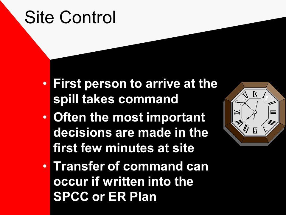 Site Control First person to arrive at the spill takes command Often the most important decisions are made in the first few minutes at site Transfer of command can occur if written into the SPCC or ER Plan