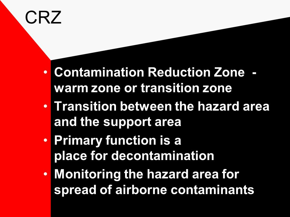 CRZ Contamination Reduction Zone - warm zone or transition zone Transition between the hazard area and the support area Primary function is a place for decontamination Monitoring the hazard area for spread of airborne contaminants